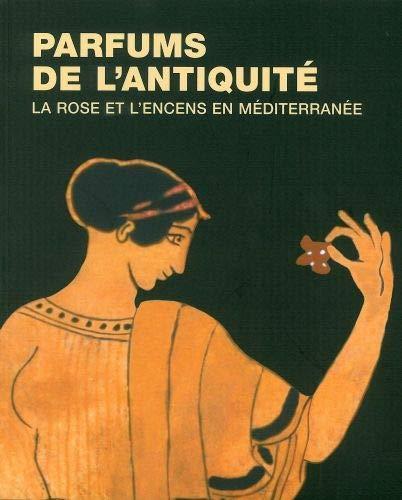 Parfums de l'Antiquité: La Rose et l'Encens en Mediterranee