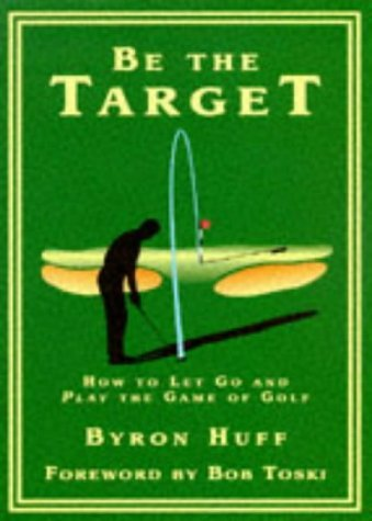 Be the Target: How to Let Go and Play the Game of Golf by Bob Toski (Foreword), Byron Huff (29-May-1997) Hardcover