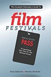 Complete Filmmaker's Guide to Film Festivals: Your All Access Pass to Launching Your Film on the Festival Circuit