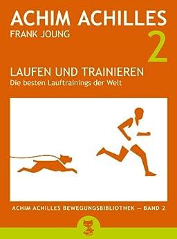 Laufen und Trainieren: Die besten Lauftrainings der Welt (Achim Achilles Bewegungsbibliothek 2) von [Achilles, Achim, Joung, Frank]