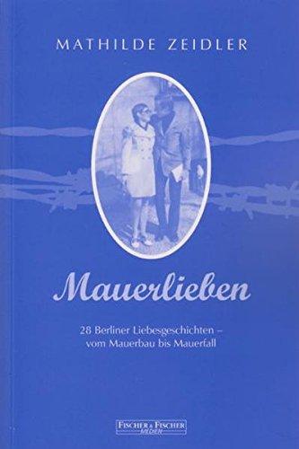 Mauerlieben: 28 Berliner Liebesgeschichten - vom Mauerbau bis Mauerfall (Fischer & Fischer Medien)