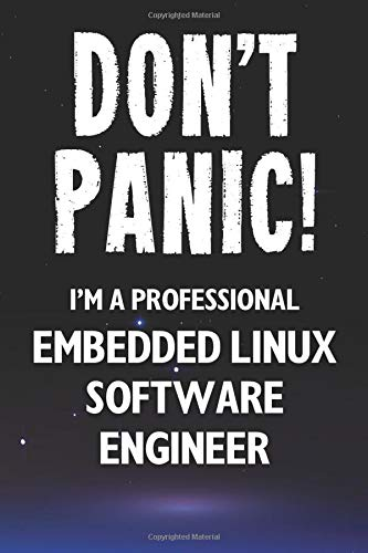 Don\'t Panic! I\'m A Professional Embedded Linux Software Engineer: Customized 100 Page Lined Notebook Journal Gift For A Busy Embedded Linux Software ... Far Better Than A Throw Away Greeting Card.