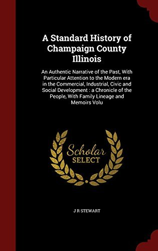 A Standard History of Champaign County Illinois: An Authentic Narrative of the Past, With Particular Attention to the Modern era in the Commercial, ... People, With Family Lineage and Memoirs Volu by J R Stewart (2015-08-12) par J R Stewart