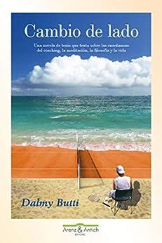 Cambio De Lado: Una Novela De Tenis Que Trata Sobre Las Enseñanzas Del Coaching, La Meditación, La Filosofía Y La Vida por Dalmy Butti