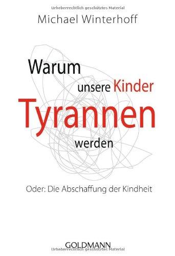 Goldmann Verlag Warum unsere Kinder Tyrannen werden: Oder: Die Abschaffung der Kindheit