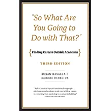 """So What Are You Going to Do with That?"": Finding Careers Outside Academia, Third Edition (English Edition)"
