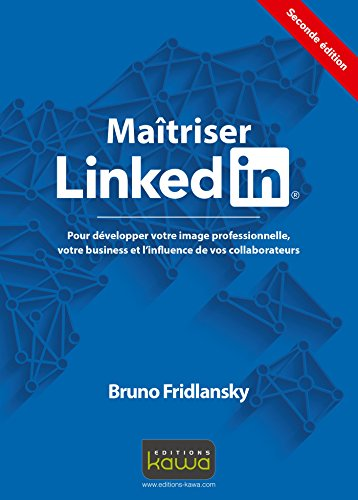 Maitriser Linkedin: Pour développer votre image professionnelle, votre business et l'influence de vos collaborateurs - Seconde édition par Bruno Fridlansky