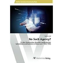 No Such Agency?: Zu den historischen Wurzeln ausländischer Geheimdienstaktivitäten in Österreich 1945-1955