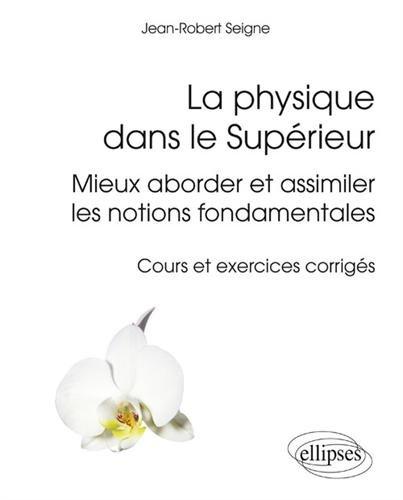La Physique Dans le Supérieur Mieux Aborder et Assimiler les Notions Fondamentales Cours et Exercices Corrigés