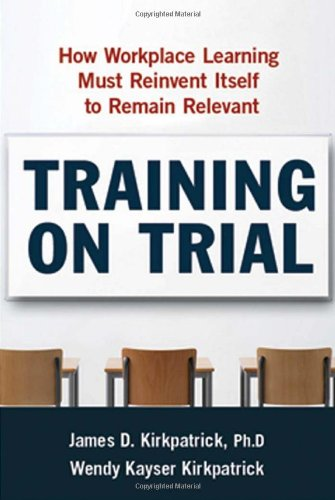 [Training on Trial: How Workplace Learning Must Reinvent Itself to Remain Relevant] [by: James D. Kirkpatrick]
