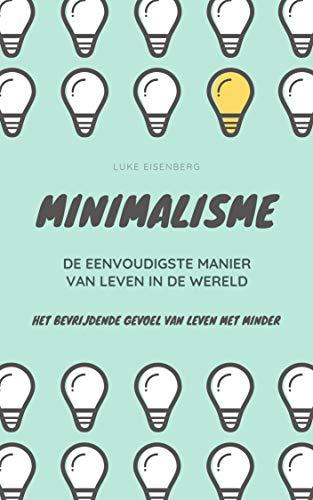 MINIMALISME...De Eenvoudigste Manier Van Leven In De Wereld: Het Bevrijdende Gevoel Van Leven Met Minder (Dutch Edition)