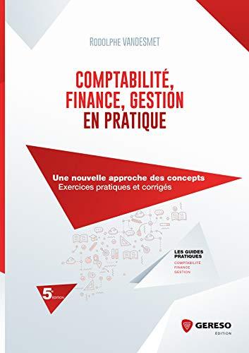 Comptabilité, Finance, Gestion en pratique: Une nouvelle approche des concepts - Exercices pratiques et corrigés (Les guides pratiques) (French Edition)