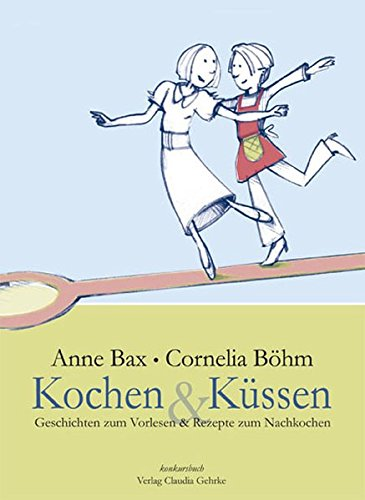 Kochen & Küssen: Das lesbische Kochbuch. Mit Gerichten zum Nachkochen (fleischlos) und Geschichten zum Vorlesen (gemüsefrei)