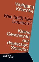Was heißt hier Deutsch?: Kleine Geschichte der deutschen Sprache