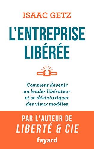 L'Entreprise libérée: Comment devenir un leader libérateur et se désintoxiquer des vieux modèles par Isaac Getz