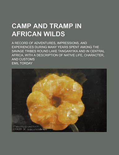 Camp and Tramp in African Wilds; A Record of Adventures, Impressions, and Experiences During Many Years Spent Among the Savage Tribes Round Lake ... of Native Life, Character, and Customs by Emil Torday (14-Jan-2012) Paperback