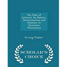 The Rate of Interest: Its Nature, Determination and Relation to Economic Phenomena - Scholar's Choice Edition by Irving Fisher (2015-02-08)