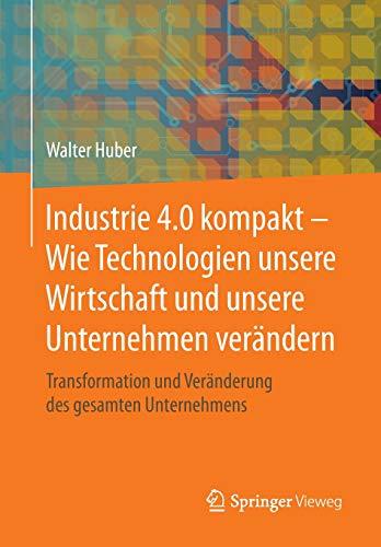 Industrie 4.0 kompakt – Wie Technologien unsere Wirtschaft und unsere Unternehmen verändern: Transformation und Veränderung des gesamten Unternehmens