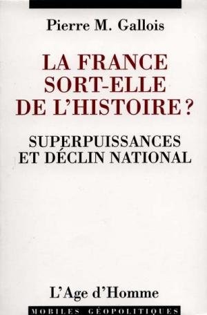 LA FRANCE SORT-ELLE DE L'HISTOIRE ? Superpuissances et déclin national par Pierre-Marie Gallois