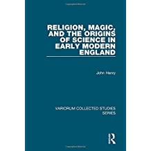 Religion, Magic, and the Origins of Science in Early Modern England (Variorum Collected Studies)