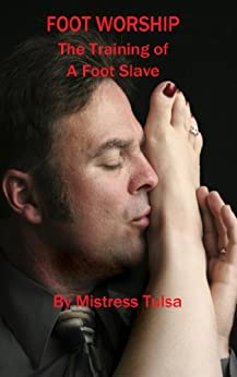 Foot Worship: The Training of A Foot Slave by [Mistress Tulsa]