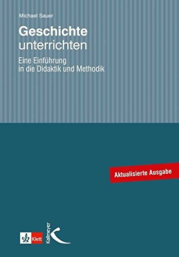 Geschichte unterrichten: Eine Einführung in die Didaktik und Methodik