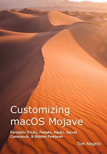 Customizing macOS Mojave: Fantastic Tricks, Tweaks, Hacks, Secret Commands, & Hidden Features (English Edition)