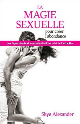 La magie sexuelle pour créer l'abondance : Une façon simple et amusante d'utiliser la Loi de l'Attraction