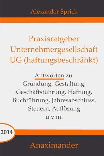 Praxisratgeber Unternehmergesellschaft UG (haftungsbeschränkt): Antworten zu Gründung, Gestaltung, Geschäftsführung, Haftung, Buchführung, Jahresabschluss, Steuern, Auflösung u.v.m.