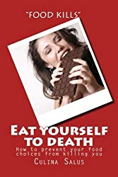 Eat yourself to death: How to prevent your food choices from killing you by Culina Salus (2014-06-02)
