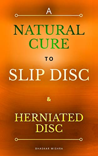 A Natural Cure to Slip Disc & Herniated Disc: How I cured my lumbar herniated disc in L4-L5 region without medicine and without exercise- a natural way ... in any region of spine (English Edition)