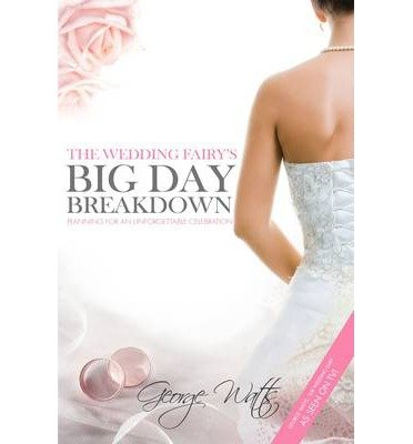 [(The Wedding Fairy's Big Day Breakdown: Planning for an Unforgettable Celebration)] [ By (author) George Watts, Edited by The Wedding Fairy ] [September, 2013]