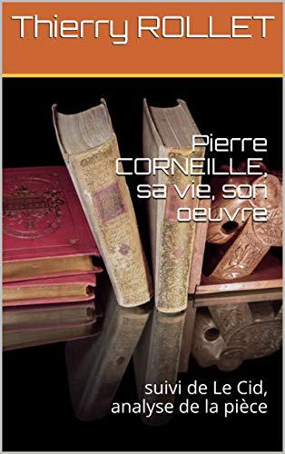 Livre pdf gratuit a telecharger en francais Pierre CORNEILLE, sa vie, son oeuvre: suivi de Le Cid, analyse de la pièce