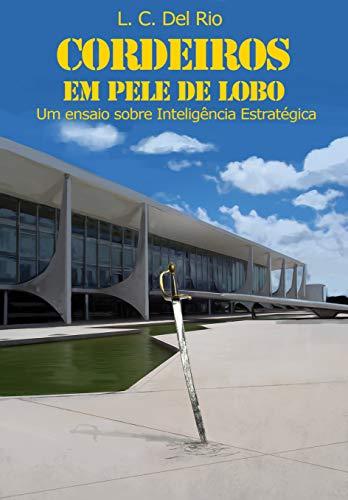Cordeiros em pele de lobo: um ensaio sobre Inteligência estratégica (Portuguese Edition) por Luiz Claudio Del Rio