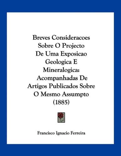 Breves Consideracoes Sobre O Projecto de Uma Exposicao Geologica E Mineralogica: Acompanhadas de Artigos Publicados Sobre O Mesmo Assumpto (1885)