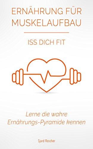 Ernährung für Muskelaufbau: Iss Dich Fit - Lerne die wahre Ernährungspyramide kennen! (Muskelaufbau Ernährung, Sporternährung Grundlagen, Sporternährung ... fitness kochbuch, fitness ernährung 1)