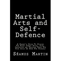 Martial Arts and Self-Defence: A Parent's Guide to Picking the Right Combat Style, Club, Instructor and Training Venue for Your Child or Even for Yourself