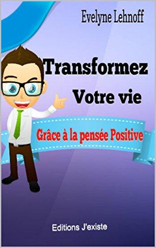 TRANSFORMEZ VOTRE VIE: Grce  la pense positive