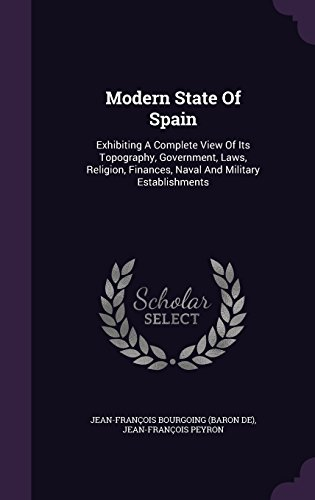 Modern State Of Spain: Exhibiting A Complete View Of Its Topography, Government, Laws, Religion, Finances, Naval And Military Establishments