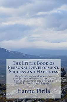 The Little Book of Personal Development, Success and Happiness: Helpful thoughts that will aid you get new insights or ideas on how to make your life at ... bit better and happier. (English Edition) von [Pirilä, Hannu]