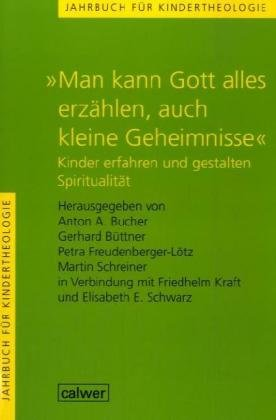 """Jahrbuch für Kindertheologie / """"Man kann Gott alles erzählen, auch kleine Geheimnisse"""": Kinder erfahren und gestalten Spiritualität"""