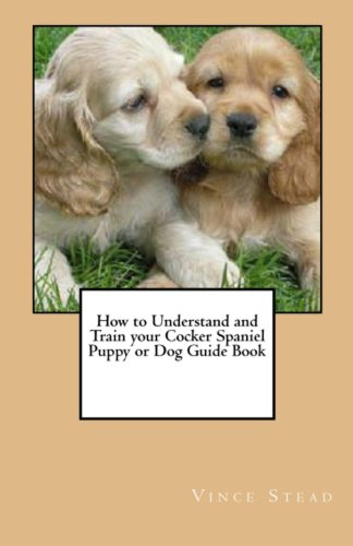 How to Understand and Train your Cocker Spaniel Puppy or Dog Guide Book (English (Cocker Spaniel Tail)