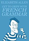Get to Grips with French Grammar (English Edition)