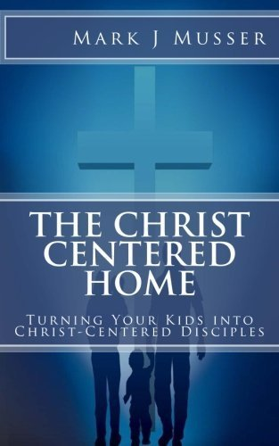 The Christ-Centered Home: Turning Your Kids into Christ-Centered Disciples by Mark J Musser (2015-01-21)
