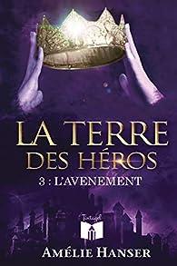 La terre des héros, tome 3 : L'avènement par Amélie Hanser