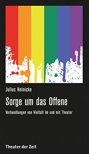 Sorge um das Offene: Verhandlungen von Vielfalt im und mit Theater (Recherchen)