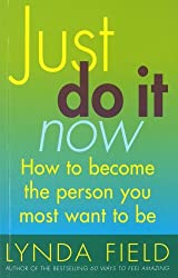 Just Do It Now!: How to become the person you most want to be by Lynda Field (2001-09-06)