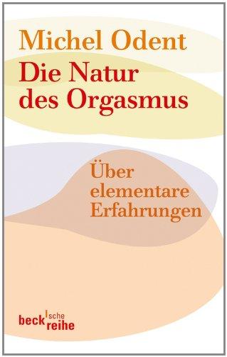 Die Natur des Orgasmus: Über elementare Erfahrungen (Beck\'sche Reihe 1659)