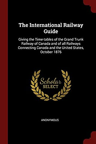 The International Railway Guide: Giving the Time-Tables of the Grand Trunk Railway of Canada and of All Railways Connecting Canada and the United States, October 1876