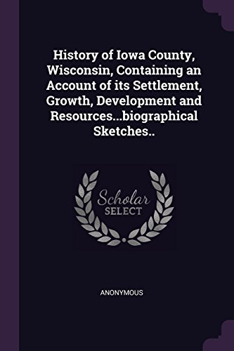 History of Iowa County, Wisconsin, Containing an Account of Its Settlement, Growth, Development and Resources...Biographical Sketches.. (Wisconsin County, Iowa)
